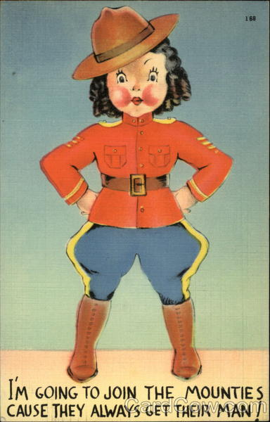 I'm going to join the mounties cause they always get their man!